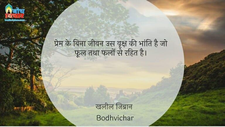 प्रेम के बिना जीवन उस वृक्ष की भांति है जो फूल तथा फलों से रहित है। : Prem ke bina jeevan us vriksha ki bhanti hai, jo phool tatha falon se rahit hai. - खलील जिब्रान