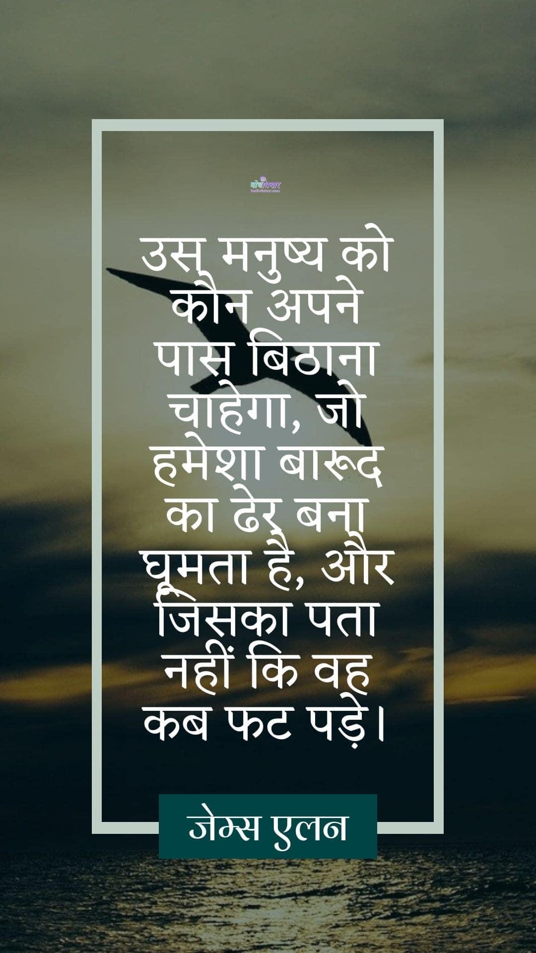 उस मनुष्य को कौन अपने पास बिठाना चाहेगा, जो हमेशा बारूद का ढेर बना घूमता है, और जिसका पता नहीं कि वह कब फट पड़े। : Us manushya ke paas kaun baithna chahega, us manushya ko kaun apne paas bithana chahega, jo hamesha barood ka dher bana rahta hai, jiska pata nahi kab phoot pade. - जेम्स एलन