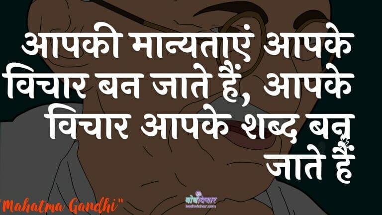 आपकी मान्यताएं आपके विचार बन जाते हैं, आपके विचार आपके शब्द बन जाते हैं : Aapakee maanyataen aapake vichaar ban jaatee hain, aapake vichaar aapake shabd ban jaate hain - महात्मा गाँधी