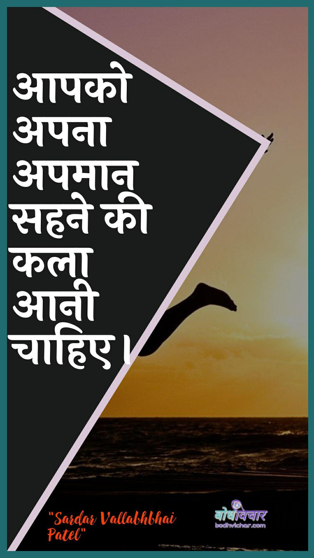 आपको अपना अपमान सहने की कला आनी चाहिए। : Aapako apana apamaan sahane kee kala aanee chaahie. - सरदार वल्लभ भाई पटेल