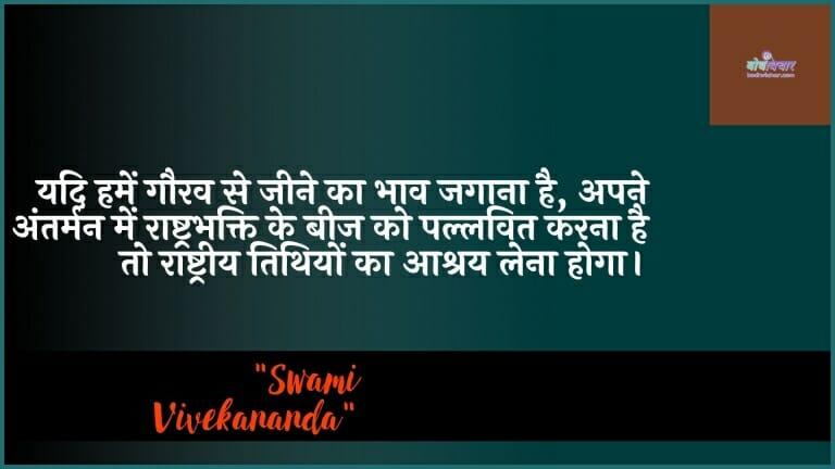 यदि हमें गौरव से जीने का भाव जगाना है, अपने अंतर्मन में राष्ट्रभक्ति के बीज को पल्लवित करना है तो राष्ट्रीय तिथियों का आश्रय लेना होगा। : Agar hamen gaurav se jeene ka bhaav jagaana hai, apane antarman mein raashtrabhakti ke beej ko pallavit karana hai to raashtreey tithiyon ka aashray lena hoga. - स्वामी विवेकानन्द