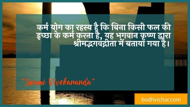 कर्म योग का रहस्य है कि बिना किसी फल की इच्छा के कर्म करना है, यह भगवान कृष्ण द्वारा श्रीमद्भगवद्गीता में बताया गया है। : Karm yog ka rahasy hai ki bina kisee phal kee ichchha ke karm karana hai, yah bhagavaan krshn dvaara shreemadbenavadgeeta mein gaya hai. - स्वामी विवेकानन्द