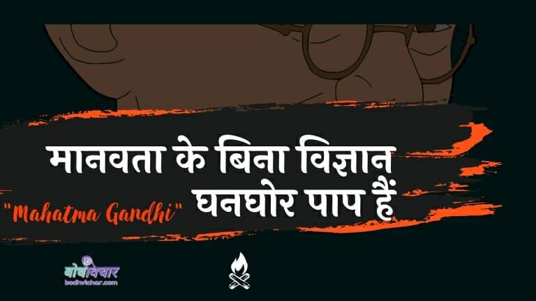 मानवता के बिना विज्ञान घनघोर पाप हैं : Maanavata ke bina vigyaan ghanaghor paap hain - महात्मा गाँधी