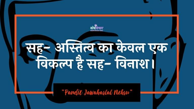 सह- अस्तित्व का केवल एक विकल्प है सह- विनाश। : Sah-astitv ka keval ek vikalp hai sah-vinaash. - जवाहरलाल नेहरू