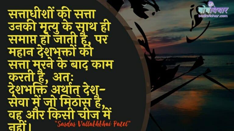 सत्ताधीशों की सत्ता उनकी मृत्यु के साथ ही समाप्त हो जाती है, पर महान देशभक्तों की सत्ता मरने के बाद काम करती है, अतः देशभक्ति अर्थात् देश-सेवा में जो मिठास है, वह और किसी चीज में नहीं। : Sattaadheeshon kee satta unakee mrtyu ke saath hee samaapt ho jaatee hai, par mahaan deshabhakton kee satta marane ke baad kaam karatee hai, atah deshabhakti arthaat desh-seva mein jo mithaas hai, vah aur kisee cheej mein nahin। - सरदार वल्लभ भाई पटेल