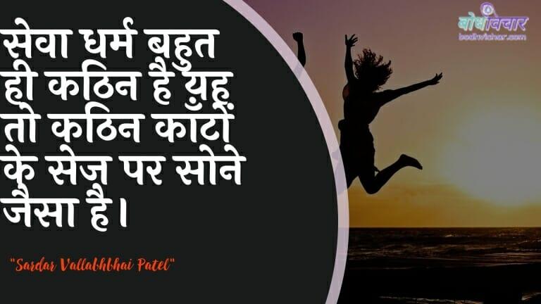 सेवा धर्म बहुत ही कठिन है यह तो कठिन काँटों के सेज पर सोने जैसा है। : Seva dharm bahut hee kathin hai yah to kathin kaanton ke sej par sone jaisa hai. - सरदार वल्लभ भाई पटेल