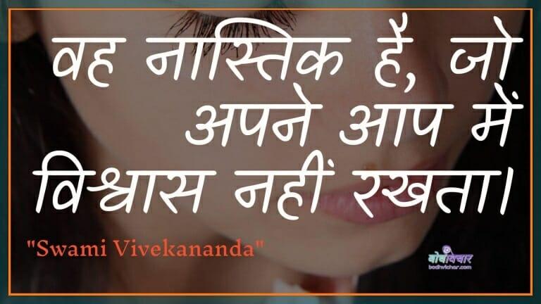 वह नास्तिक है, जो अपने आप में विश्वास नहीं रखता। : Vah naastik hai, jo apane aap mein vishvaas nahin rakhata hai. - स्वामी विवेकानन्द