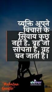 व्यक्ति अपने विचारों के सिवाय कुछ नहीं है. वह जो सोचता है, वह बन जाता है। : Vyakti apane vichaaron ke sivaay kuchh nahin hai. vah jo sochata hai, vah ban jaata hai. - महात्मा गाँधी