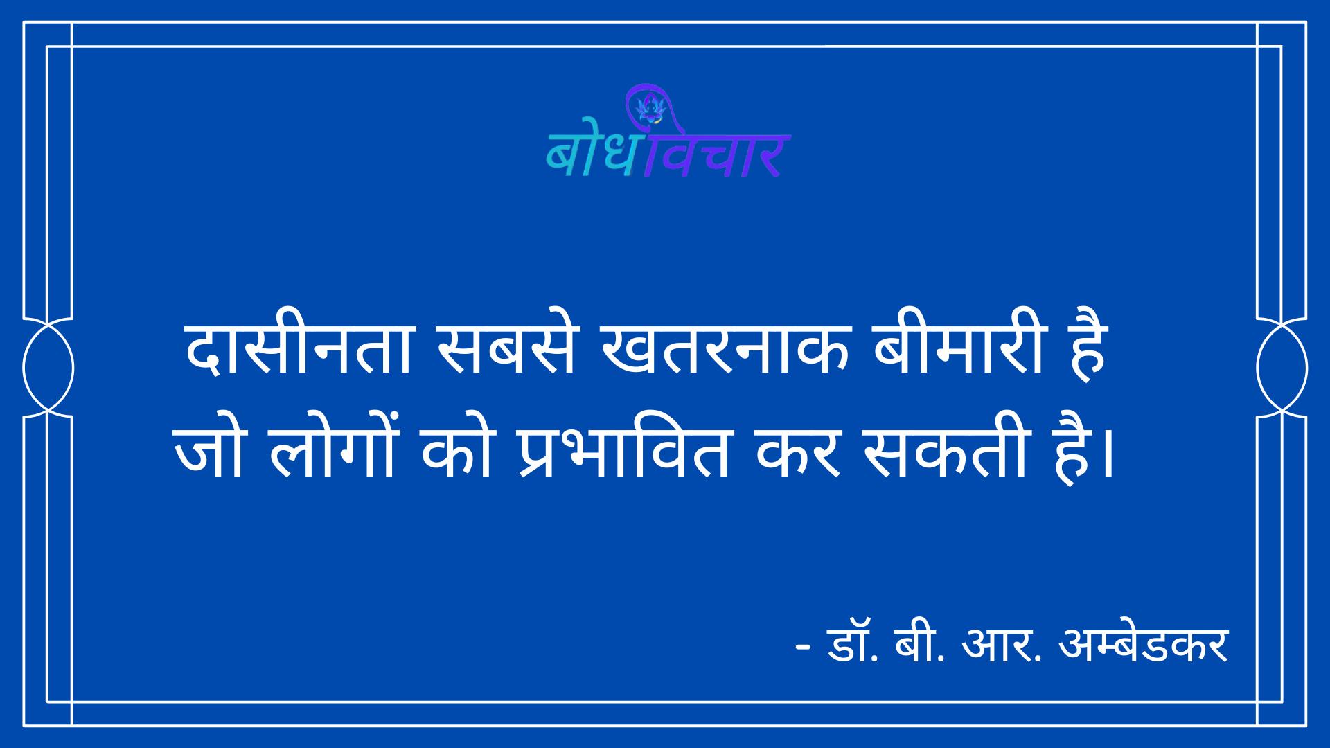 दासीनता सबसे खतरनाक बीमारी है जो लोगों को प्रभावित कर सकती है। : Daaseenata sabase khataranaak beemaaree hai jo logon ko prabhaavit kar sakatee hai. - डॉ॰ बी॰ आर॰ अम्बेडकर