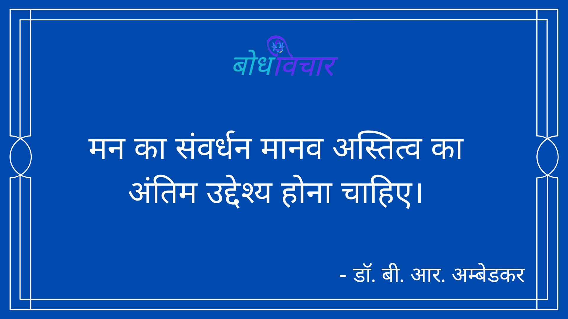 मन का संवर्धन मानव अस्तित्व का अंतिम उद्देश्य होना चाहिए। : Man ka sanvardhan maanav astitv ka antim uddeshy hona chaahie. - डॉ॰ बी॰ आर॰ अम्बेडकर