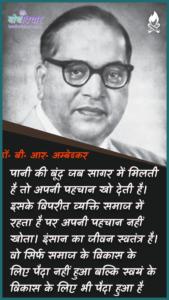 पानी की बूंद जब सागर में मिलती है तो अपनी पहचान खो देती है। इसके विपरीत व्यक्ति समाज में रहता है पर अपनी पहचान नहीं खोता। इंसान का जीवन स्वतंत्र है। वो सिर्फ समाज के विकास के लिए पैदा नहीं हुआ बल्कि स्वयं के विकास के लिए भी पैदा हुआ है। : Paanee kee boond jab saagar mein milatee hai to aapakee pahachaan kho jaatee hai. isake vipareet vyakti samaaj mein rahata hai par apanee pahachaan nahin khoee hai. vyakti ka jeevan svatantr roop se hai. vah sirph samaaj ke vikaas ke lie paida nahin hua balki svayan ke vikaas ke lie bhee paida hua hai. - डॉ॰ बी॰ आर॰ अम्बेडकर
