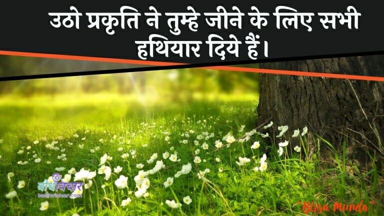 उठो प्रकृति ने तुम्हे जीने के लिए सभी हथियार दिये हैं। : Utho prakrti ne tume jeene ke lie sabhee hathiyaaron mein hain. - बिरसा मुण्डा