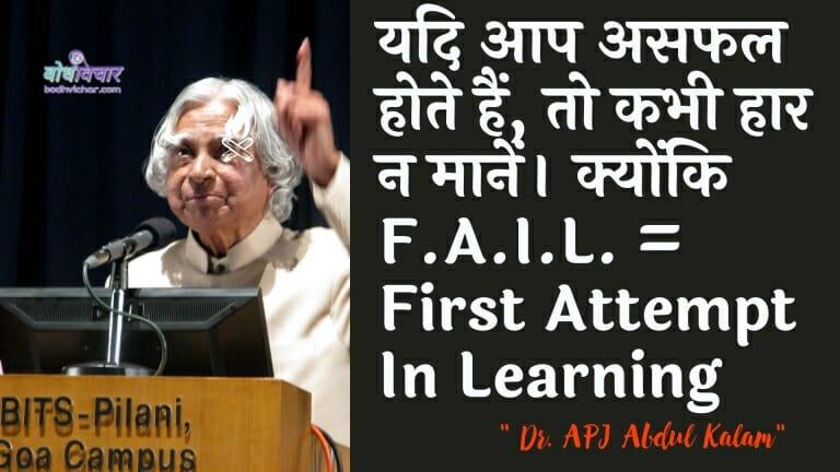 यदि आप असफल होते हैं, तो कभी हार न मानें। क्योंकि F.A.I.L. = First Attempt In Learning : Yadi aap asaphal hote hain, to kabhee haar na maanen. kyonki eph.e.aaee.el. = seekhane mein pratham prayaas - ए पी जे अब्दुल कलाम
