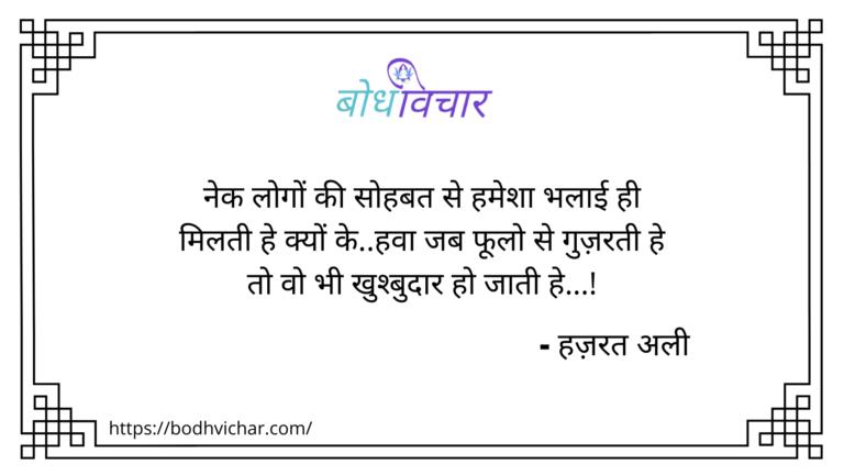नेक लोगों की सोहबत से हमेशा भलाई ही मिलती है, क्यों कि, हवा जब फूलो से गुज़रती है तो वो भी खुश्बुदार हो जाती है ! : Nek logo ki sohbat se hamesha bhalai hi milti hai, kyon ki , hawaa jab phulo se guzarti hai to wo bhi khushbudaar ho jati hai - हजरत अली