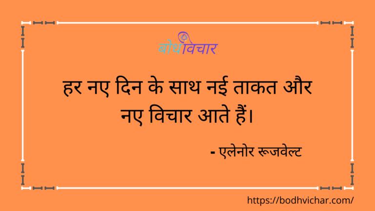 हर नए दिन के साथ नई ताकत और नए विचार आते हैं। : Har naye din ke saath nayi taakat aur naye vichaar ate hain. - एलेनोर रुज़वेल्ट