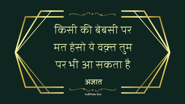 किसी की बेबसी पर मत हंसो ये वक़्त तुम पर भी आ सकता है : Kisi ki bebasi par haso mat, ye wakt tum par bhi aa sakta hai - अज्ञात