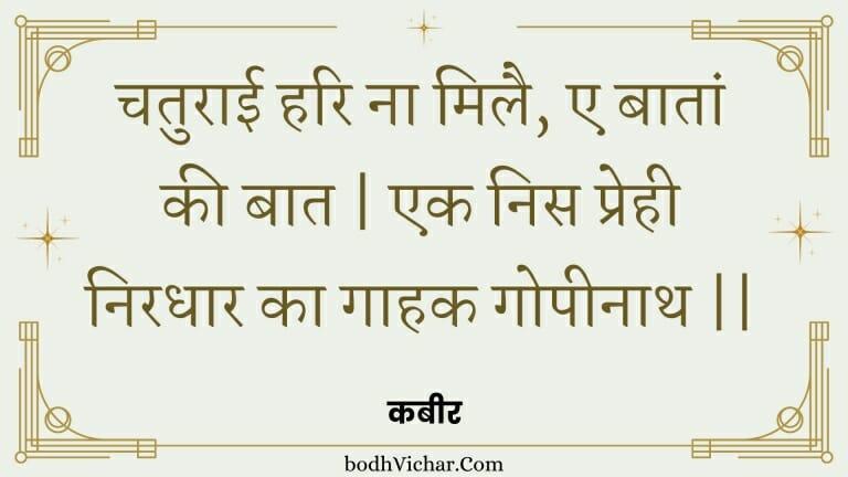 चतुराई हरि ना मिलै, ए बातां की बात   एक निस प्रेही निरधार का गाहक गोपीनाथ    : Chaturaee hari na milai, e baataan kee baat   ek nis prehee niradhaar ka gaahak gopeenaath    - कबीर