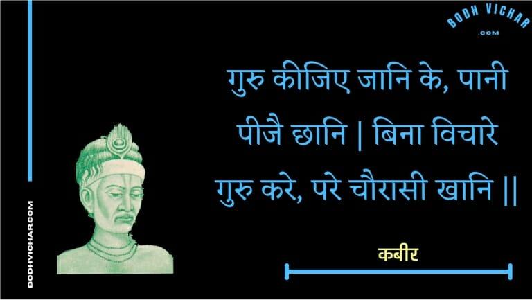गुरु कीजिए जानि के, पानी पीजै छानि   बिना विचारे गुरु करे, परे चौरासी खानि    : Guru keejie jaani ke, paanee peejai chhaani   bina vichaare guru kare, pare chauraasee khaani    - कबीर