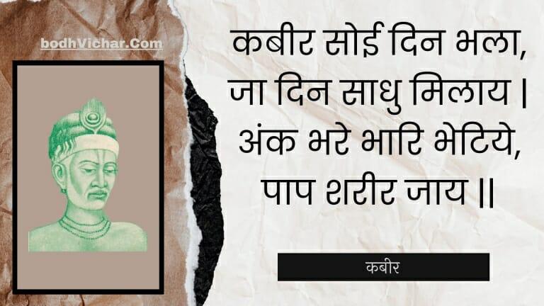 कबीर सोई दिन भला, जा दिन साधु मिलाय   अंक भरे भारि भेटिये, पाप शरीर जाय    : Kabeer soee din bhala, ja din saadhu milaay   ank bhare bhaari bhetiye, paap shareer jaay    - कबीर