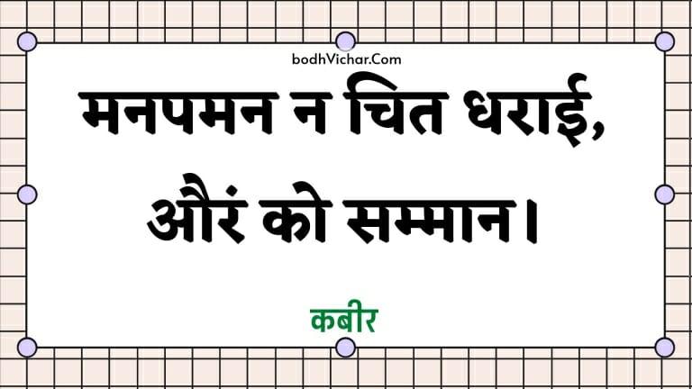 मनपमन न चित धराई, औरं को सम्मान। : Manapaman na chit dharaee, auran ko sammaan. - कबीर
